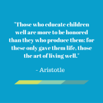 Those who educate children well are more to be honored – Aristotle